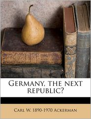 Germany, the next republic? - Carl W. 1890-1970 Ackerman