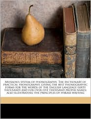 Munson's system of phonography. The dictionary of practical phonography, giving the best phonographic forms for the words of the English language (sixty thousand) and for over five thousand proper names; also illustrating the principles of phrase-writing - James Eugene Munson