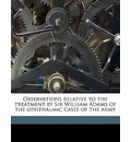 Observations Relative to the Treatment by Sir William Adams of the Ophthalmic Cases of the Army - John Vetch