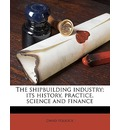 The Shipbuilding Industry; Its History, Practice, Science and Finance - David Pollock