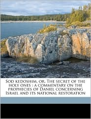 Sod kedoshim, or, The secret of the holy ones: a commentary on the prophecies of Daniel concerning Israel and its national restoration - H L Rosenthal