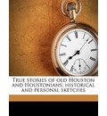 True Stories of Old Houston and Houstonians; Historical and Personal Sketches - Samuel Oliver Young