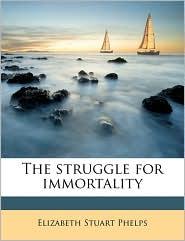 The struggle for immortality - Elizabeth Stuart Phelps