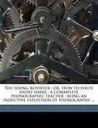 The Young Reporter: Or, How to Write Short-Hand: A Commplete Phonographic Teacher: Being an Inductive Exposition of Phonography ...