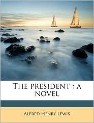 The president: a novel - Alfred Henry Lewis