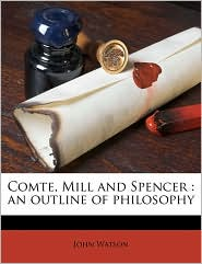 Comte, Mill and Spencer: an outline of philosophy - John Watson