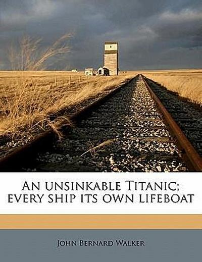 An Unsinkable Titanic Every Ship Its Own Lifeboat - John Bernard Walker