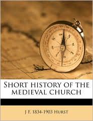 Short history of the medieval church - J F. 1834-1903 Hurst