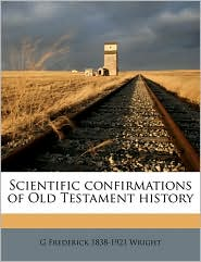 Scientific confirmations of Old Testament history - G Frederick 1838-1921 Wright