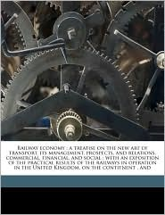 Railway economy: a treatise on the new art of transport, its management, prospects, and relations, commercial, financial, and social: with an exposition of the practical results of the railways in operation in the United Kingdom, on the contitnent, and - Dionysius Lardner, Remnant & Edmonds
