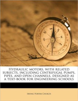 Hydraulic motors, with related subjects, including centrifugal pumps, pipes, and open channels, designed as a text-book for engineering schools