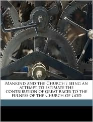 Mankind and the Church: being an attempt to estimate the contribution of great races to the fulness of the Church of God - HH 1847-1932 Montgomery