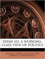 Seems so. a working-class view of politics - Stephen Sydney Reynolds, Tom Woolley, Bob Woolley