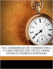Sul commercio de' commestibili e caro prezzo del vitto; opera storico-teorico-popolare - Melchiorre Gioja