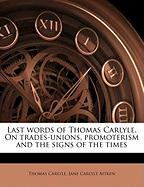 Last Words of Thomas Carlyle. on Trades-Unions, Promoterism and the Signs of the Times
