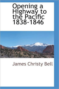 Opening A Highway To The Pacific 1838-1846 - James Christy Bell