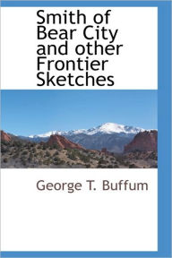 Smith Of Bear City And Other Frontier Sketches - George T. Buffum