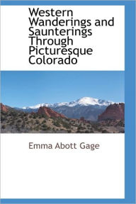 Western Wanderings And Saunterings Through Picturesque Colorado - Emma Abott Gage