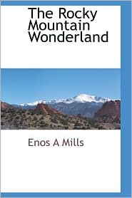 The Rocky Mountain Wonderland - Enos A Mills