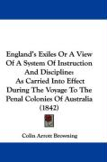 England's Exiles or a View of a System of Instruction and Discipline: As Carried Into Effect During the Voyage to the Penal Colonies of Australia (184