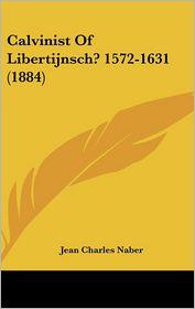 Calvinist Of Libertijnsch? 1572-1631 (1884) - Jean Charles Naber