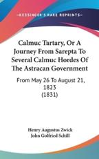 Calmuc Tartary, Or A Journey From Sarepta To Several Calmuc Hordes Of The Astracan Government - Henry Augustus Zwick, John Golfried Schill