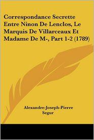 Correspondance Secrette Entre Ninon De Lenclos, Le Marquis De Villarceaux Et Madame De M, Part 1-2 (1789) - Alexandre-Joseph-Pierre Segur