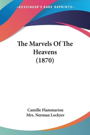 The Marvels Of The Heavens (1870) - Camille Flammarion, Mrs Norman Lockyer (Translator)