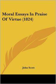 Moral Essays In Praise Of Virtue (1824) - John Scott