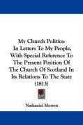 My Church Politics: In Letters to My People, with Special Reference to the Present Position of the Church of Scotland in Its Relations to
