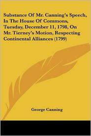 Substance Of Mr. Canning's Speech, In The House Of Commons, Tuesday, December 11, 1798, On Mr. Tierney's Motion, Respecting Continental Alliances (1799) - George Canning