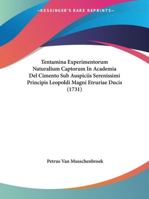 Tentamina Experimentorum Naturalium Captorum In Academia Del Cimento Sub Auspiciis Serenissimi Principis Leopoldi Magni Etruriae Ducis (1731)