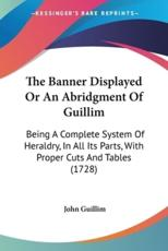The Banner Displayed or an Abridgment of Guillim - John Guillim