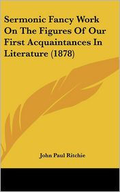 Sermonic Fancy Work On The Figures Of Our First Acquaintances In Literature (1878) - John Paul Ritchie