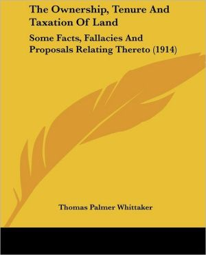 The Ownership, Tenure And Taxation Of Land - Thomas Palmer Whittaker