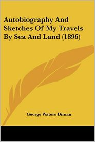 Autobiography And Sketches Of My Travels By Sea And Land (1896) - George Waters Diman