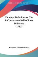 Catalogo Delle Pitture Che Si Conservano Nelle Chiese Di Pesaro (1783) - Giovanni Andrea Lazzarini