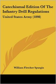 Catechismal Edition Of The Infantry Drill Regulations - William Fletcher Spurgin