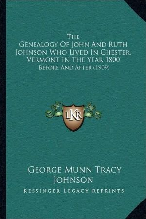 The Genealogy Of John And Ruth Johnson Who Lived In Chester, Vermont In The Year 1800 - George Munn Tracy Johnson (Editor)