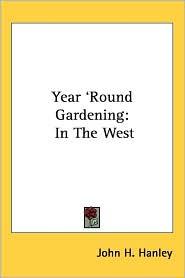 Year 'Round Gardening: In the West - John H. Hanley