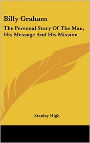 Billy Graham: The Personal Story of the Man, His Message and His Mission - Stanley High