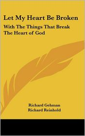 Let My Heart Be Broken: With the Things That Break the Heart of God - Richard Gehman, Richard Reinhold (Illustrator)