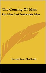 The Coming of Man: Pre-Man and Prehistoric Man - George Grant MacCurdy