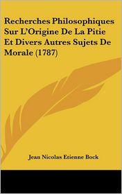 Recherches Philosophiques Sur L'Origine de La Pitie Et Divers Autres Sujets de Morale (1787) - Jean Nicolas Etienne Bock