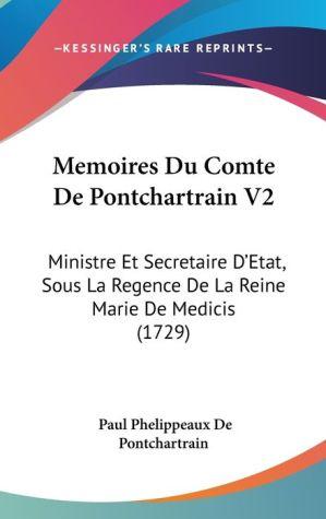 Memoires Du Comte de Pontchartrain V2: Ministre Et Secretaire D'Etat, Sous La Regence de La Reine Marie de Medicis (1729) - Paul Phelippeaux De Pontchartrain
