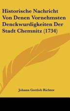 Historische Nachricht Von Denen Vornehmsten Denckwurdigkeiten Der Stadt Chemnitz (1734) - Johann Gottlob Richter