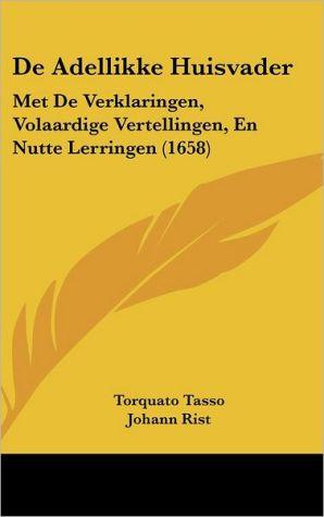 de Adellikke Huisvader: Met de Verklaringen, Volaardige Vertellingen, En Nutte Lerringen (1658) - Torquato Tasso, Johann Rist, Jan Zoet