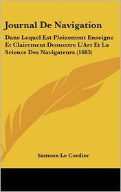 Journal de Navigation: Dans Lequel Est Pleinement Enseigne Et Clairement Demontre L'Art Et La Science Des Navigateurs (1683) - Samson Le Cordier