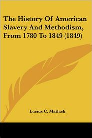 The History Of American Slavery And Methodism, From 1780 To 1849 (1849) - Lucius C. Matlack