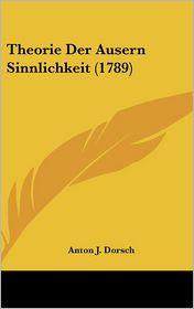 Theorie Der Ausern Sinnlichkeit (1789) - Anton J. Dorsch
